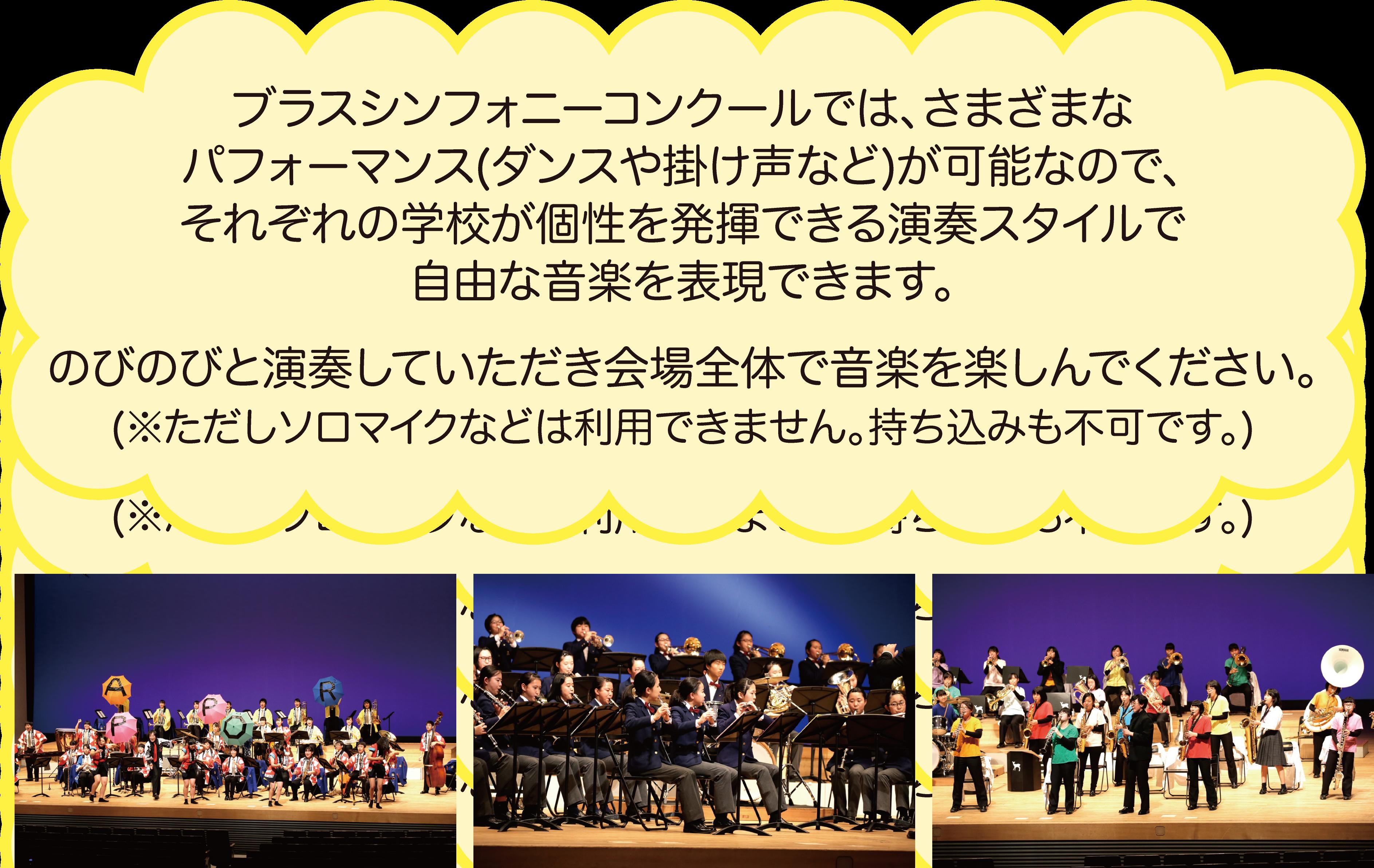ブラスシンフォニーコンクールでは、さまざまなパフォーマンス(ダンスや掛け声など)が可能なので、それぞれの学校が個性を発揮できる演奏スタイルで自由な音楽を表現できます。のびのびと演奏していただき会場全体で音楽を楽しんでください。ただしソロマイクなどは利用できません。持ち込みも不可です。